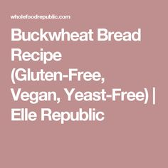 Buckwheat Bread Recipe (Gluten-Free, Vegan, Yeast-Free) | Elle Republic