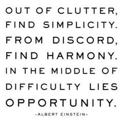 Out of clutter find simplicity  From discord find harmony  In the middle of difficulty lies opportunity.  Einstein Quote