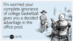 Free and Funny Sports Ecard: I'm worried your complete ignorance of college basketball gives you a decided advantage in the office pool Create and send your own custom Sports ecard. Basketball Is Life, College Basketball, Office Pool, The Office, The Funny, Really Funny, March Madness, I Love To Laugh, Cool Names