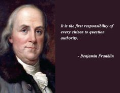 +++Read the man's autobiography. He was a great writer, and it is fascinating+++question authority Benjamin Franklin Quotes Wise Quotes, Quotable Quotes, Famous Quotes, Great Quotes, Quotes To Live By, Inspirational Quotes, Movie Quotes, Men Quotes, Lyric Quotes