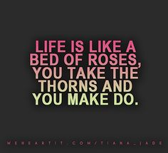 Life is like a bed of roses, you take the thorns and you make do.  #sayings #saying #quote #text #words #bedofroses #roses #bed #thorns #life