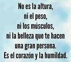 El corazón y la humildad es lo que te hacen una gran persona.