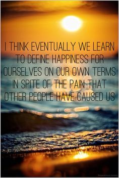 I think eventually we learn to define happiness for ourselves on our own terms - in spite of the pain that other people have caused us - One Tree Hill #quote