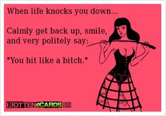 When life knocks you down...    Calmly get back up, smile,  and very politely say:    You hit like a bitch.