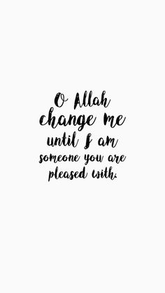 Oh Allah, change me until I am someone you are pleased with