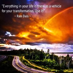 Everything in your life is there as a vehicle.