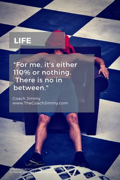 """Life.  """"For me, it's either 110% or nothing.  There is no in between.""""  --Coach Jimmy"""