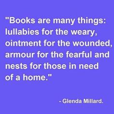 """""""Books are many things: lullabies for the weary, ointment for the wounded, armour for the fearful and nests for those in need of a home."""" ― Glenda Millard, The Tender Moments of Saffron Silk I Love Books, Good Books, Books To Read, Children's Books, Up Book, Book Of Life, Book Nerd, Reading Quotes, Book Quotes"""