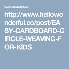 http://www.hellowonderful.co/post/EASY-CARDBOARD-CIRCLE-WEAVING-FOR-KIDS