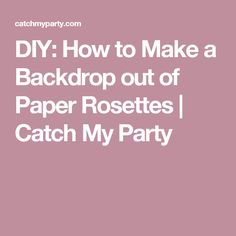 DIY: How to Make a Backdrop out of Paper Rosettes   Catch My Party