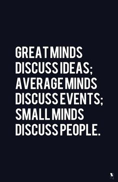 Great minds discuss ideas; Average minds discuss events; small minds discuss people. #Quote