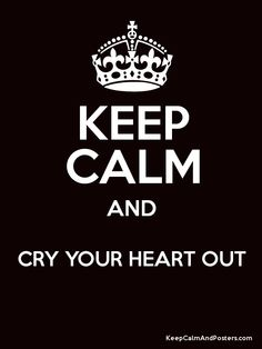 Keep Calm and CRY YOUR HEART OUT  Poster