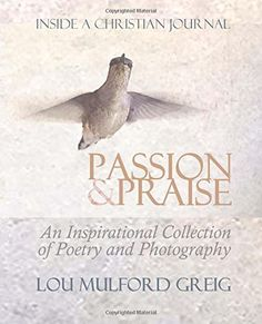 Passion & Praise - Inside a Christian Journal: An Inspirational Collection of Poetry & Photography by Lou Mulford Greig http://www.amazon.com/dp/151436719X/ref=cm_sw_r_pi_dp_u1XZvb02CAG0K