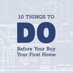 10 Things to Do Before You Buy Your First Home.