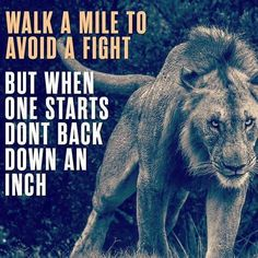 Walk a mile to avoid a fight. But when one starts don't back down an inch.