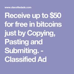 Receive up to $50 for free in bitcoins just by Copying, Pasting and Submiting. - Classified Ad