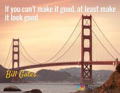 If you can't make it good, at least make it look good. / Bill Gates