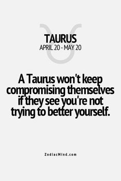 Taurus will not keep compromising themselves if you are not trying to better yourself