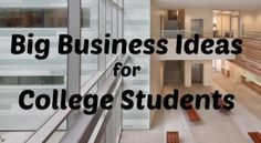 Big Business Ideas for College Students