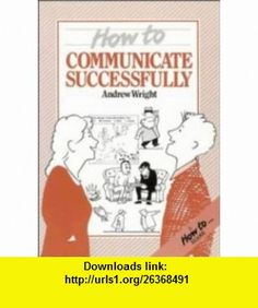 How to Communicate Successfully (How To-- Reader) (9780521275477) Andrew Wright , ISBN-10: 0521275474  , ISBN-13: 978-0521275477 ,  , tutorials , pdf , ebook , torrent , downloads , rapidshare , filesonic , hotfile , megaupload , fileserve