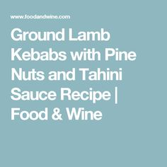 Ground Lamb Kebabs with Pine Nuts and Tahini Sauce Recipe  | Food & Wine