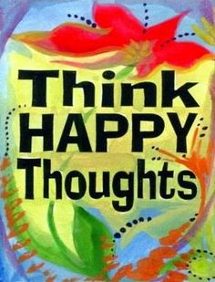 Think happy thoughts quote via Carol's Country Sunshine on Facebook