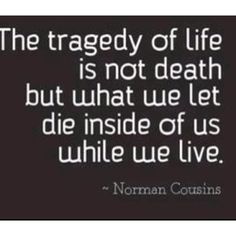 """""""The tragedy of life is not death but what we let die inside of us while we live."""" Good one."""
