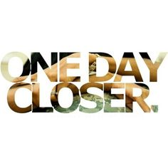 One. Day. CLOSER. :)