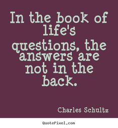 In the book of life's questions, the answers are not in the back ...