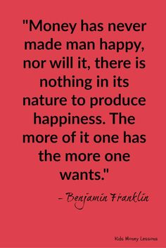 """Money has never made man happy..."" - Benjamin Franklin"