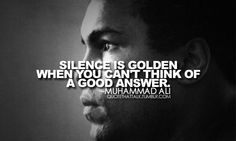 Silence is Golden when you don't have A Good Answer.   - Muhammad Ali #Quote