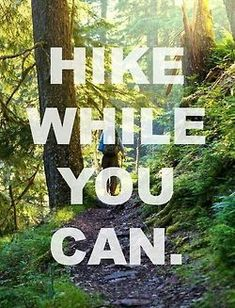 Use it or lose it. Hiking.
