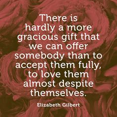 """""""There is hardly a more gracious gift that we can offer somebody than to accept them fully, to love them almost despite themselves."""" — Elizabeth Gilbert"""