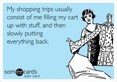 Funny Confession Ecard: My shopping trips usually consist of me filling my cart up with stuff, and then slowly putting everything back.