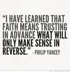 I have learned that faith means trusting in advance what will only make sense in reverse