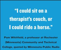 "Truth! ""I could sit on a therapist's couch, or I could ride a horse."" I choose the latter!"