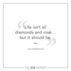 """Life isn't all diamonds and rosé... but it should be.""-Lisa Vanderpump"