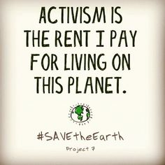 Activism is the rent I pay for living on this planet. 'Save the Earth'