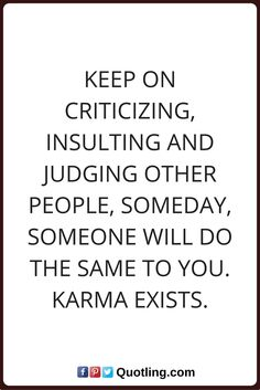 judging quotes Keep on criticizing, insulting and judging other people, someday, someone will do the same to you. Karma exists.