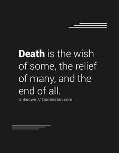 Death is the wish of some, the relief of many, and the end of all. There are more quotes relating to death on http://socialembers.com/information/quotes-.html