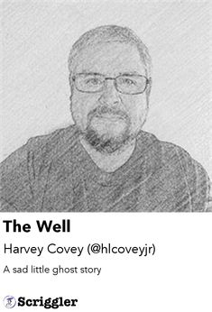 The Well by Harvey Covey (@hlcoveyjr) https://scriggler.com/detailPost/story/108583 A sad little ghost story