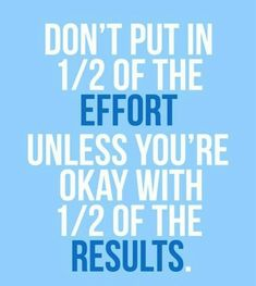 1/2 of the effort= 1/2 of the results