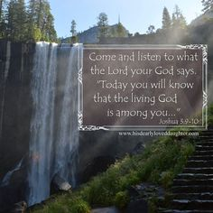 """Come and listen to what the Lord your God says. """"Today you will know that the living God is among you."""" Joshua 3:9-10 Joshua: A Strong and Courageous Life of Victory Part 2 - His Dearly Loved Daughter  Verses, Bible Verse, Scripture, Word of God, Truth, Sword of the Spirit, Christian Quotes., Inspiration, Hope"""