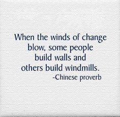 """""""When the winds of change blow, some people build walls and others build windmills."""" ~ Chinese proverb"""