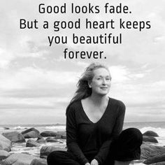 """Good looks fade. But a good heart keeps you beautiful forever."" This is exactly why I believe a woman's physical appearance is not the complete measure of her worth. And the media needs to stop telling us the opposite! Happy Quotes, Great Quotes, Positive Quotes, Me Quotes, Motivational Quotes, Inspirational Quotes, Actor Quotes, Funny Quotes, The Words"