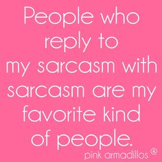 Sarcastic people are the best! #sarcasm #funny #favoritepeople #spring #funnyquotes #pinkarmadillos