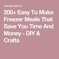 200+ Easy To Make Freezer Meals That Save You Time And Money - DIY & Crafts
