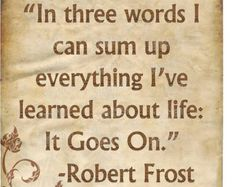 In three words i can sum up everything I've learned about life...IT GOES ON...Robert Frost...