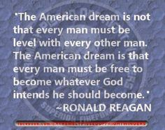 The American dream is not that every man must be level with every other man. The American dream is that every man must be free to become whatever God intends he should become. Ronald Reagan Quotes, President Ronald Reagan, Great Quotes, Me Quotes, Inspirational Quotes, Meaningful Quotes, Motivational Quotes, Founding Fathers, Benjamin Franklin