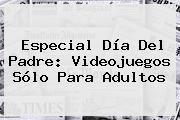http://tecnoautos.com/wp-content/uploads/imagenes/tendencias/thumbs/especial-dia-del-padre-videojuegos-solo-para-adultos.jpg Dia Del Padre. Especial Día del Padre: Videojuegos sólo para adultos, Enlaces, Imágenes, Videos y Tweets - http://tecnoautos.com/actualidad/dia-del-padre-especial-dia-del-padre-videojuegos-solo-para-adultos/